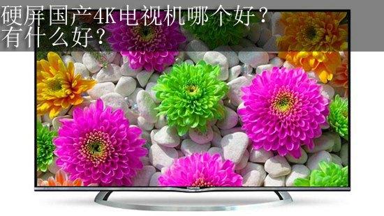 硬屏国产4K电视机哪个好?有什么好?