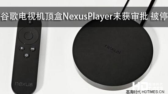 谷歌电视机顶盒Nexus Player未获审批 被停