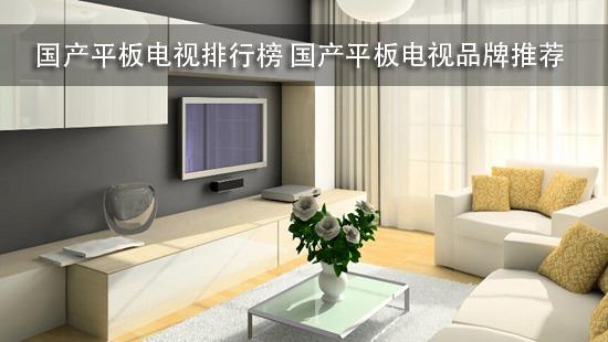 国产平板电视排行榜 国产平板电视品牌推荐