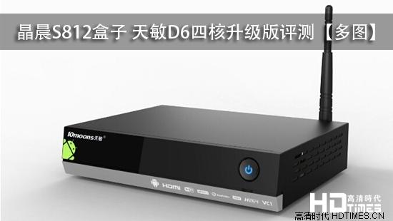晶晨S812盒子 天敏D6四核升级版评测【多图】