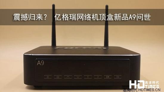 震撼归来 亿格瑞网络机顶盒新品a9问世