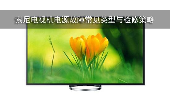 索尼电视机电源故障常见类型与检修策略