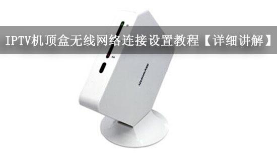 IPTV机顶盒无线网络连接设置教程【详细讲解】
