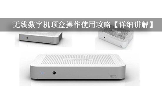无线数字机顶盒操作使用攻略【详细讲解】