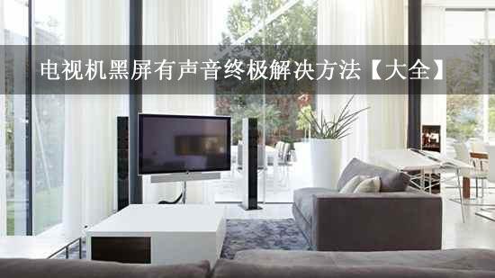 电视机黑屏有声音终极解决方法【大全】
