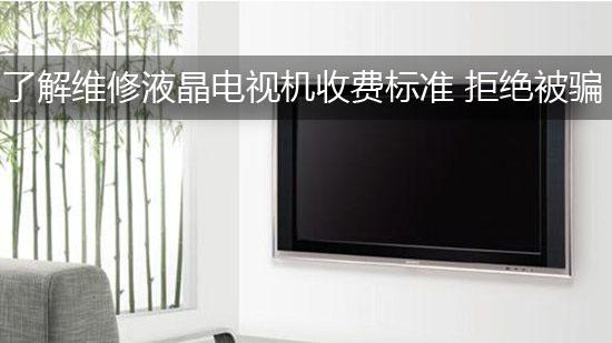 了解维修液晶电视机收费标准 拒绝被骗
