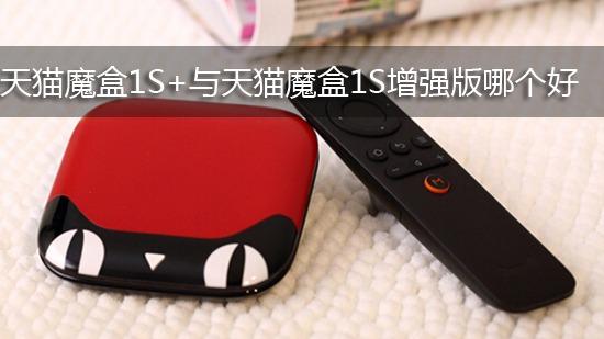 天猫魔盒1S+与天猫魔盒1S增强版哪个好
