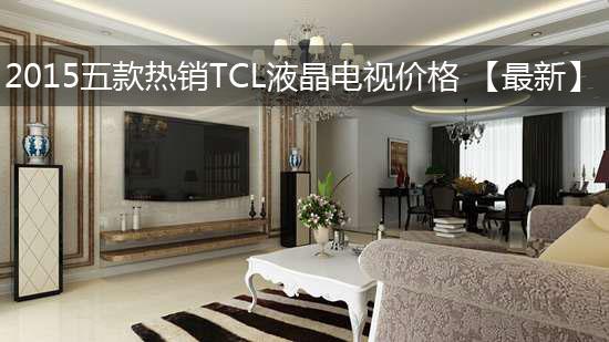 2015五款热销TCL液晶电视价格 【最新】