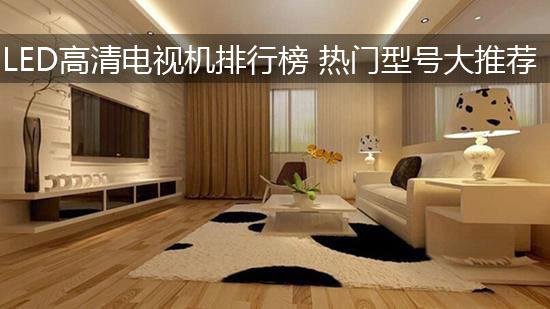 LED高清电视机排行榜 热门型号大推荐
