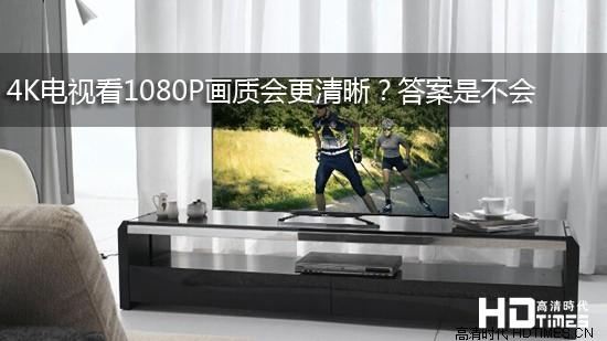 4K电视看1080P画质会更清晰?答案是不会