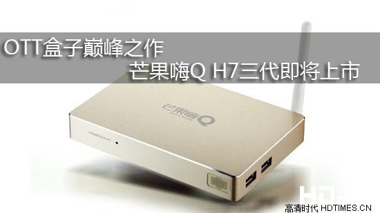 OTT盒子巅峰之作 芒果嗨Q H7三代即将上市