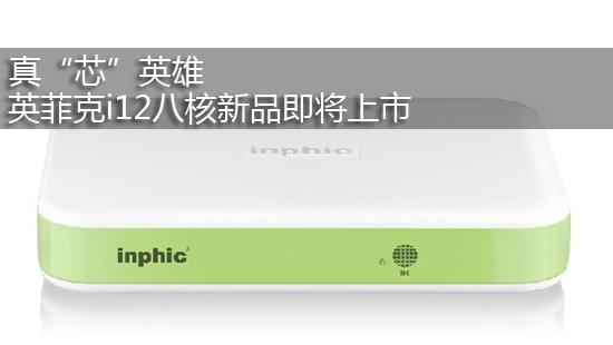 """真""""芯""""英雄 英菲克i12八核新品即将上市"""