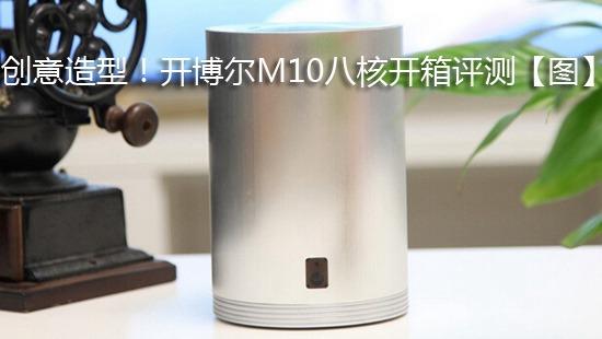 创意造型!开博尔M10八核开箱评测【图】