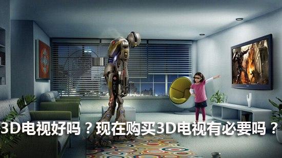 3D电视好吗?现在购买3D电视有必要吗?