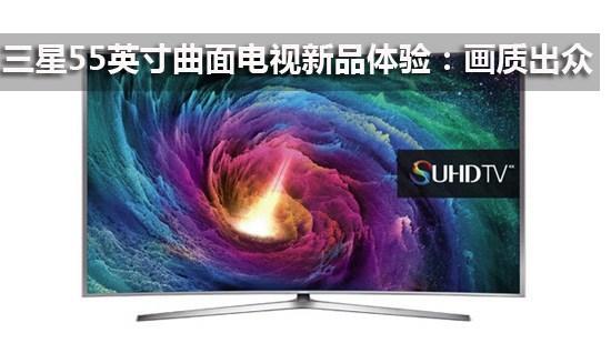 三星55英寸曲面电视新品体验:画质出众