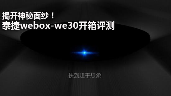 揭开神秘面纱!泰捷webox-we30开箱评测