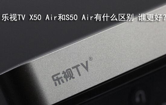乐视TV X50 Air和S50 Air有什么区别 谁更好?