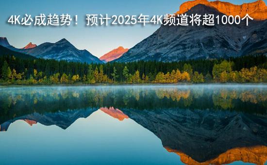 4K必成趋势!预计2025年4K频道将超1000个