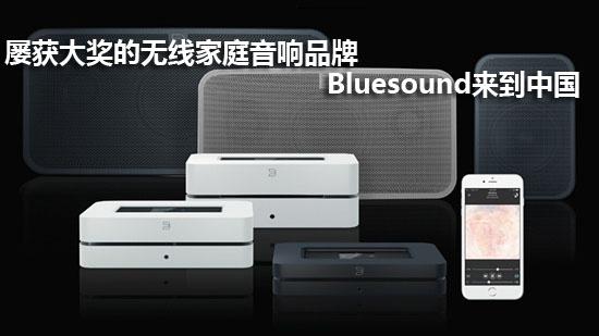 屡获大奖的无线家庭音响品牌Bluesound来到中国